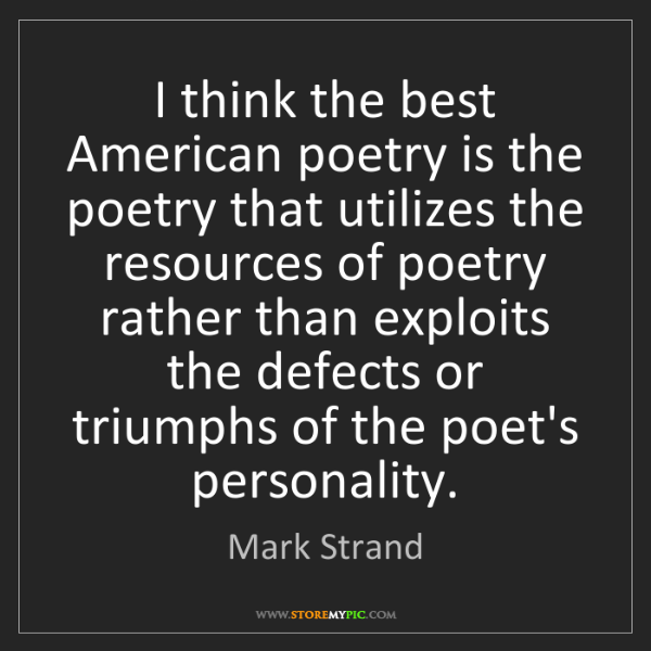 Mark Strand: I think the best American poetry is the poetry that utilizes...