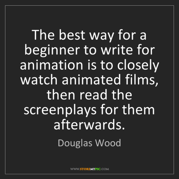 Douglas Wood: The best way for a beginner to write for animation is...