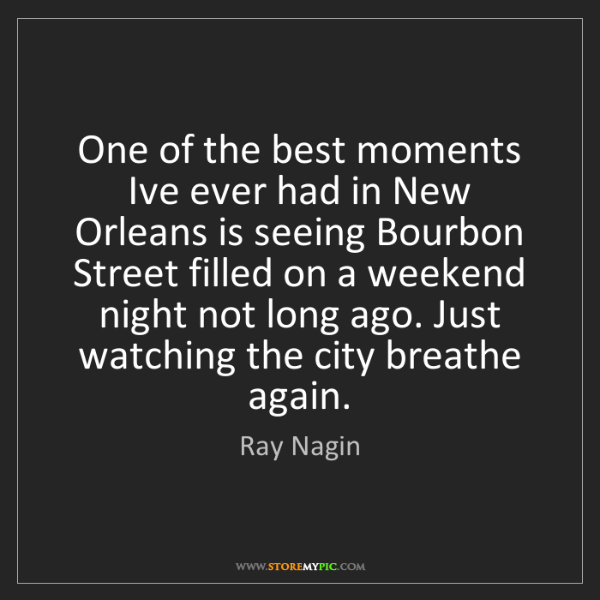 Ray Nagin: One of the best moments Ive ever had in New Orleans is...