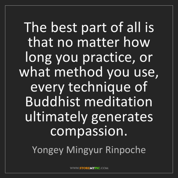 Yongey Mingyur Rinpoche: The best part of all is that no matter how long you practice,...