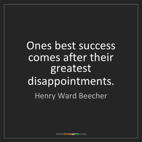 Henry Ward Beecher: Ones best success comes after their greatest disappointments.
