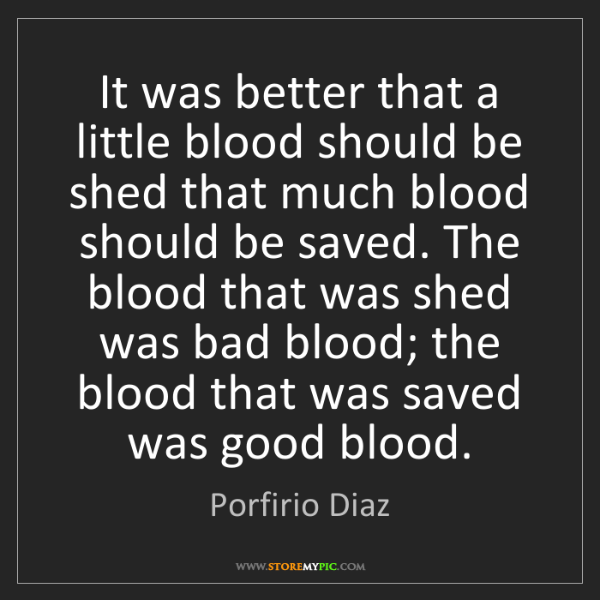 Porfirio Diaz: It was better that a little blood should be shed that...