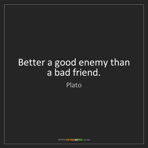 Plato: Better a good enemy than a bad friend.