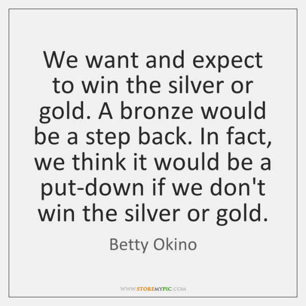 We want and expect to win the silver or gold. A bronze ...