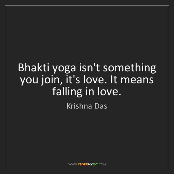 Krishna Das: Bhakti yoga isn't something you join, it's love. It means...