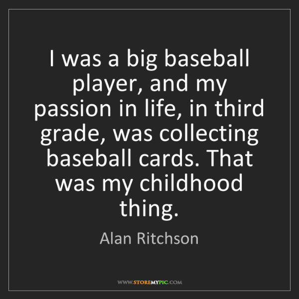 Alan Ritchson: I was a big baseball player, and my passion in life,...