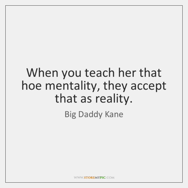 When you teach her that hoe mentality, they accept that as reality.