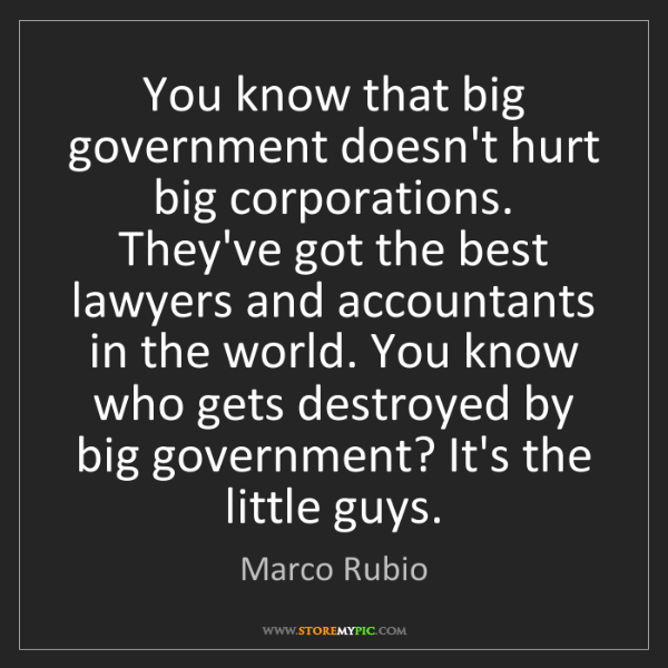 Marco Rubio: You know that big government doesn't hurt big corporations....