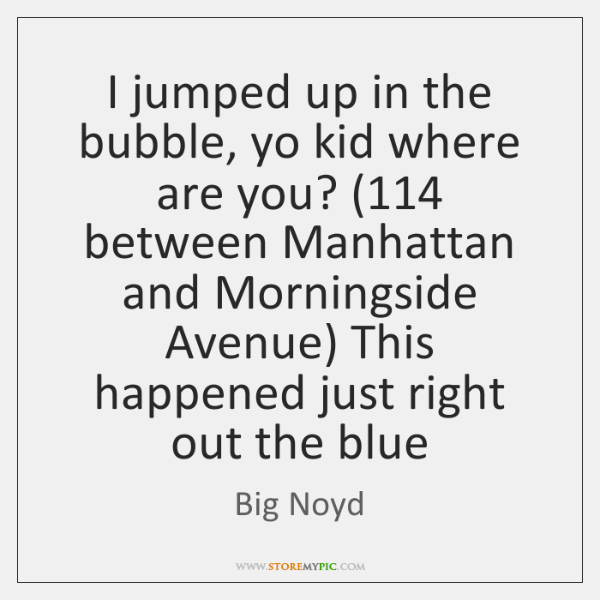 I jumped up in the bubble, yo kid where are you? (114 between ...
