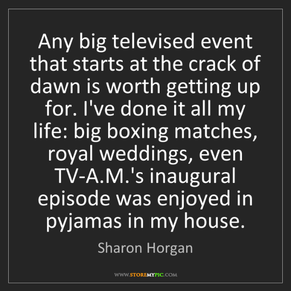 Sharon Horgan: Any big televised event that starts at the crack of dawn...