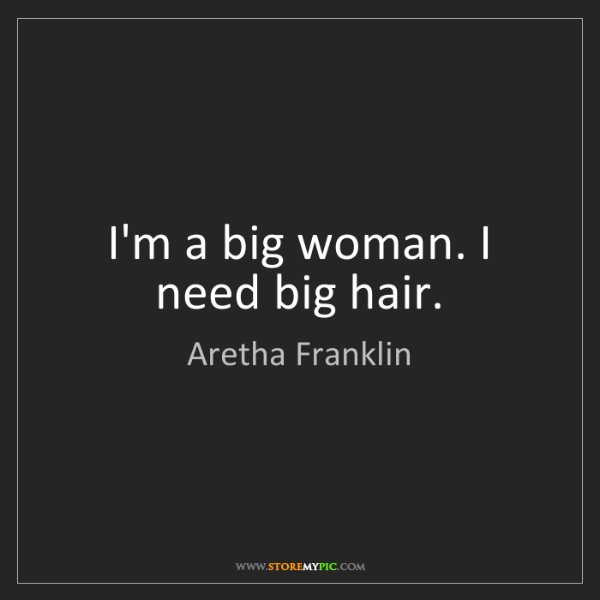 Aretha Franklin: I'm a big woman. I need big hair.