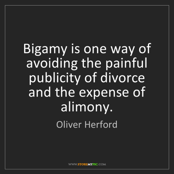 Oliver Herford: Bigamy is one way of avoiding the painful publicity of...