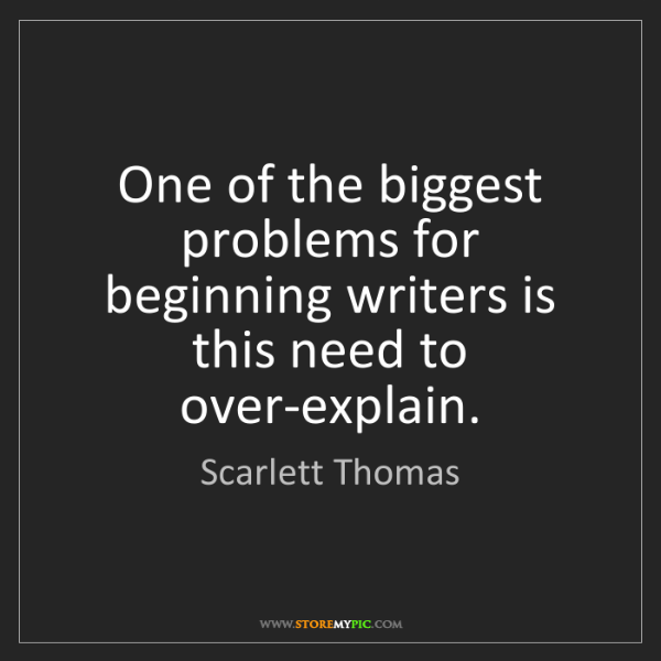 Scarlett Thomas: One of the biggest problems for beginning writers is...