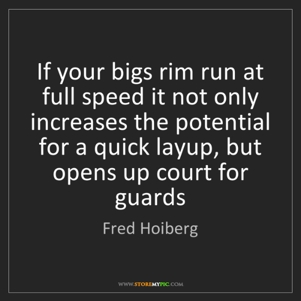 Fred Hoiberg: If your bigs rim run at full speed it not only increases...