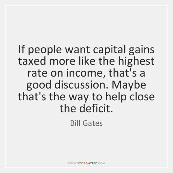 If people want capital gains taxed more like the highest rate on ...