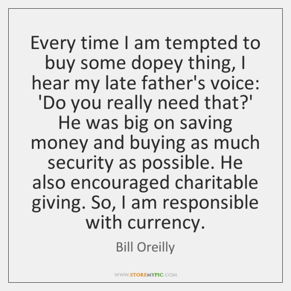 Every time I am tempted to buy some dopey thing, I hear ...