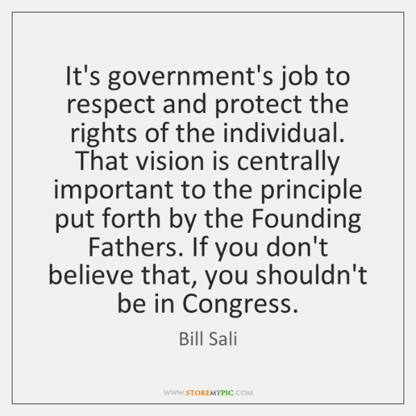 It's government's job to respect and protect the rights of the individual. ...