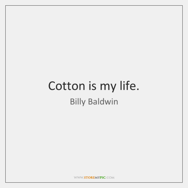 Cotton is my life.