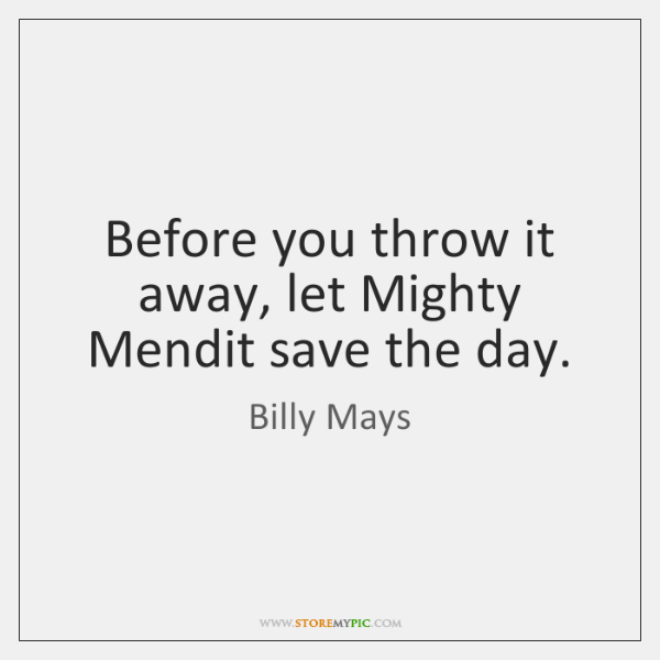 Before you throw it away, let Mighty Mendit save the day.