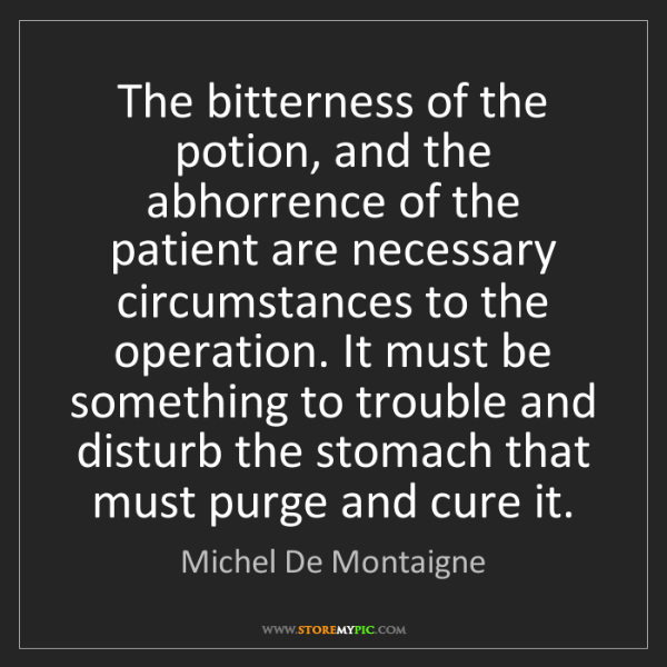 Michel De Montaigne: The bitterness of the potion, and the abhorrence of the...