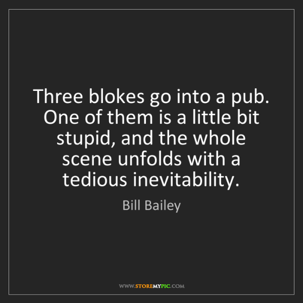 Bill Bailey: Three blokes go into a pub. One of them is a little bit...
