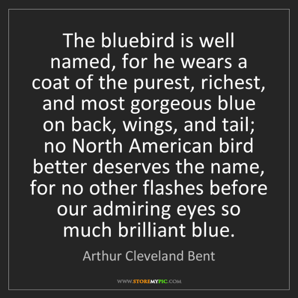 Arthur Cleveland Bent: The bluebird is well named, for he wears a coat of the...