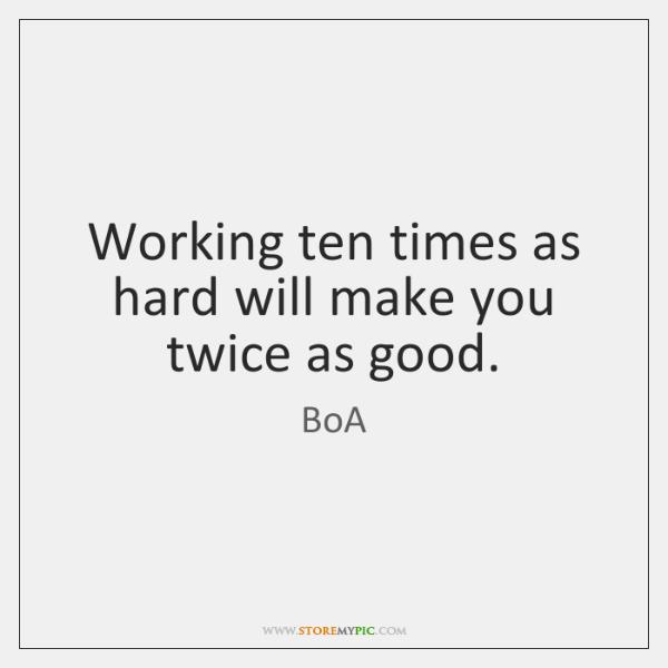 Working ten times as hard will make you twice as good.