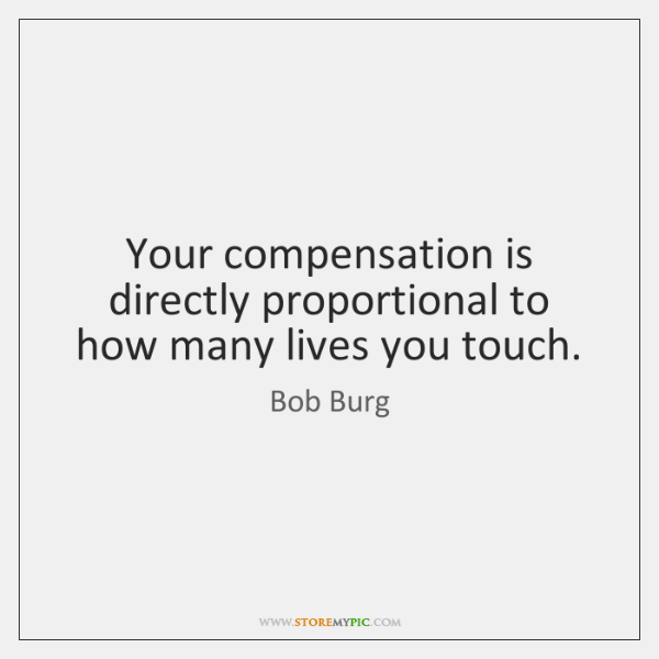 Your compensation is directly proportional to how many lives you touch.