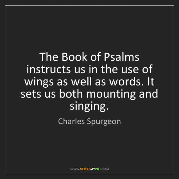 Charles Spurgeon: The Book of Psalms instructs us in the use of wings as...