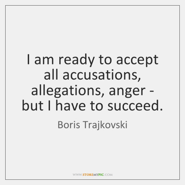 I am ready to accept all accusations, allegations, anger - but I ...