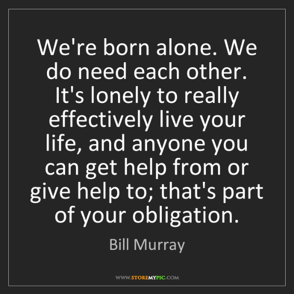 Bill Murray: We're born alone. We do need each other. It's lonely...