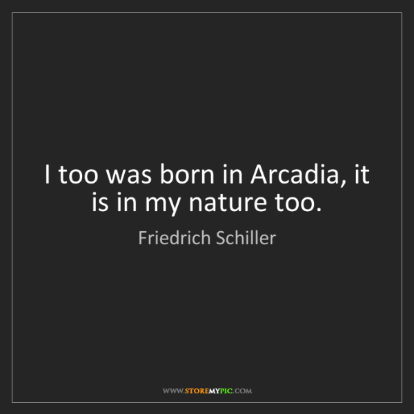 Friedrich Schiller: I too was born in Arcadia, it is in my nature too.