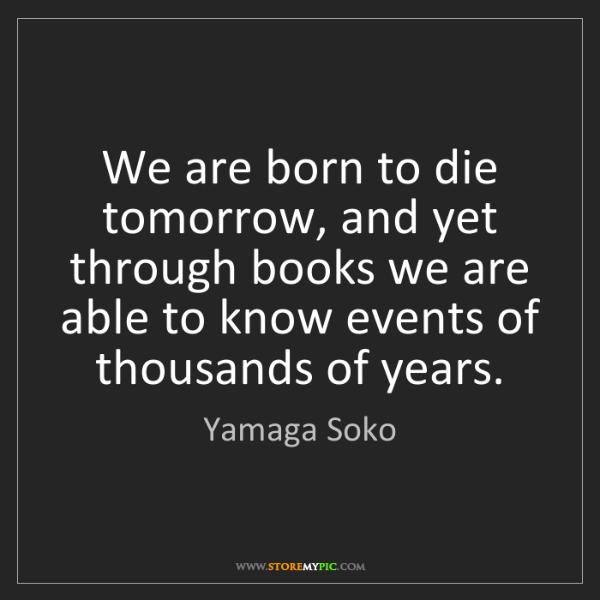Yamaga Soko: We are born to die tomorrow, and yet through books we...