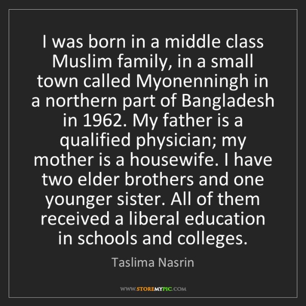 Taslima Nasrin: I was born in a middle class Muslim family, in a small...
