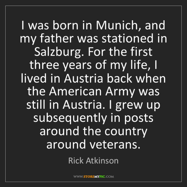 Rick Atkinson: I was born in Munich, and my father was stationed in...