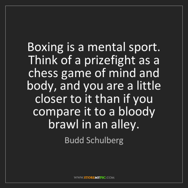 Budd Schulberg: Boxing is a mental sport. Think of a prizefight as a...