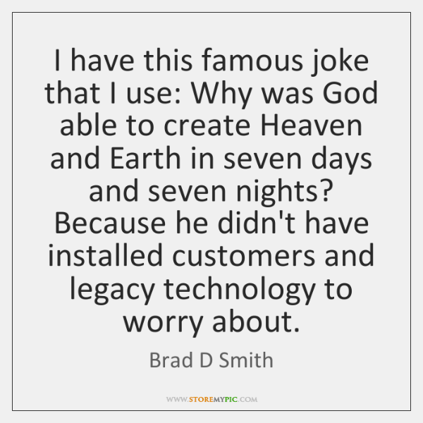 I have this famous joke that I use: Why was God able ...
