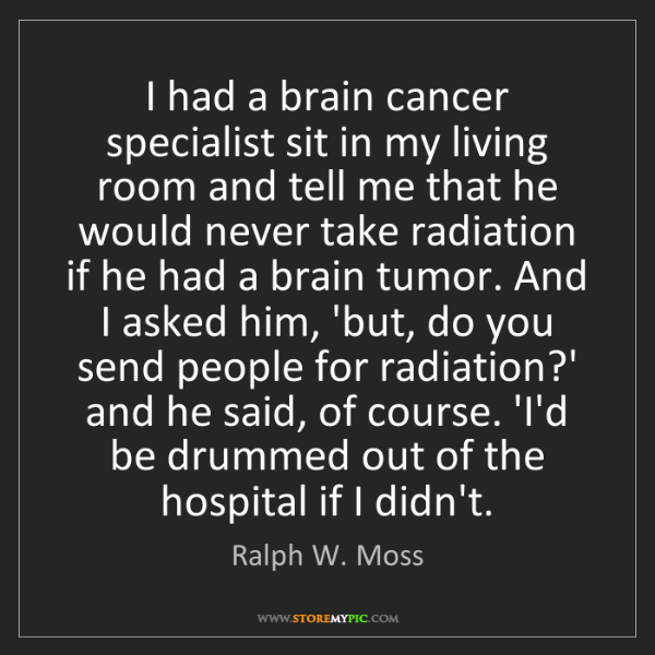 Ralph W. Moss: I had a brain cancer specialist sit in my living room...