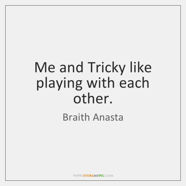 Me and Tricky like playing with each other.