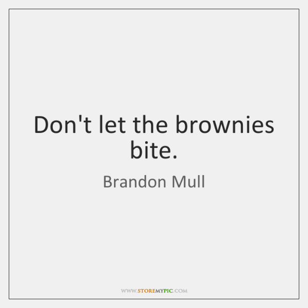 Don't let the brownies bite.