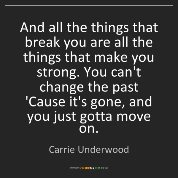 Carrie Underwood: And all the things that break you are all the things...