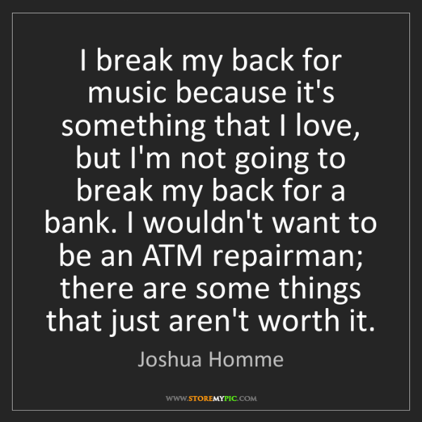 Joshua Homme: I break my back for music because it's something that...