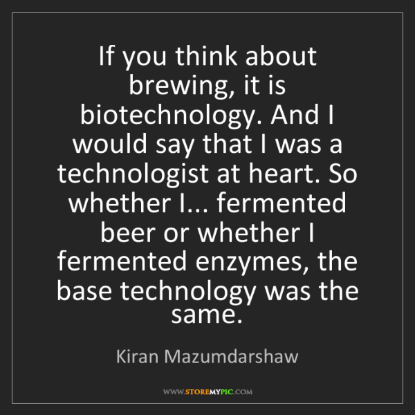 Kiran Mazumdarshaw: If you think about brewing, it is biotechnology. And...