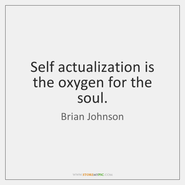 Self actualization is the oxygen for the soul.
