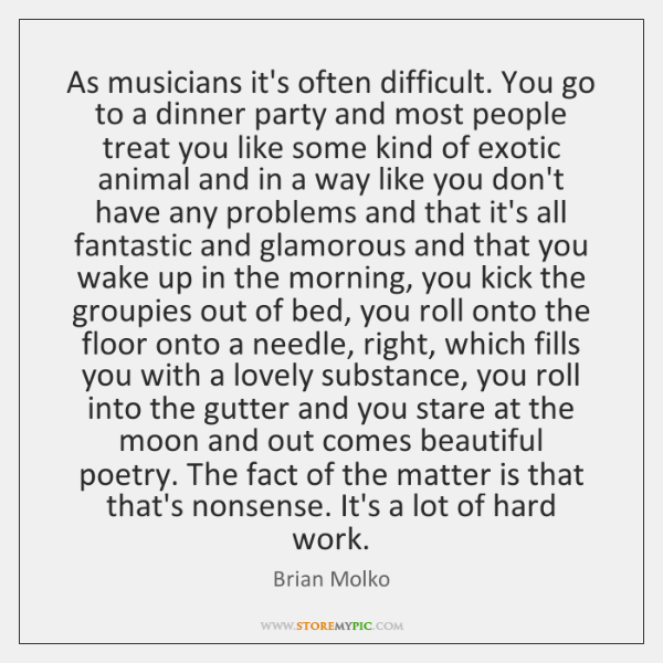 As musicians it's often difficult. You go to a dinner party and ...