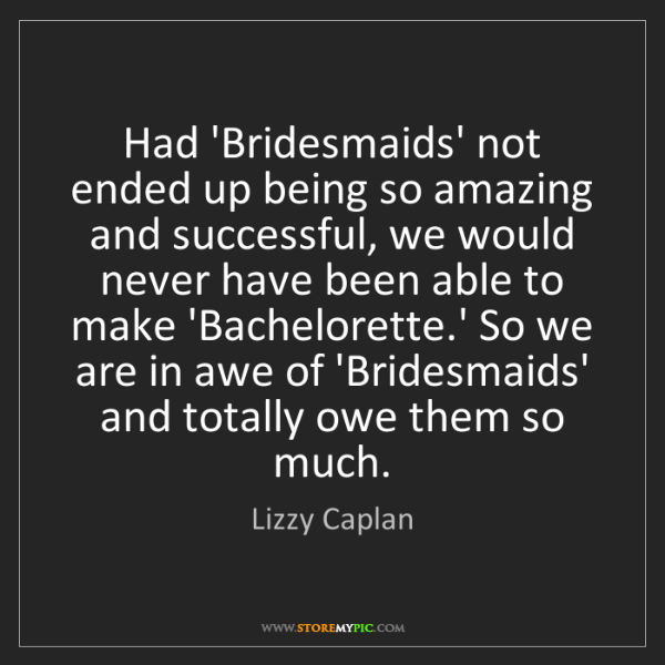 Lizzy Caplan: Had 'Bridesmaids' not ended up being so amazing and successful,...