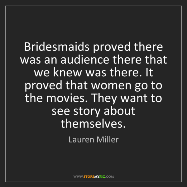 Lauren Miller: Bridesmaids proved there was an audience there that we...