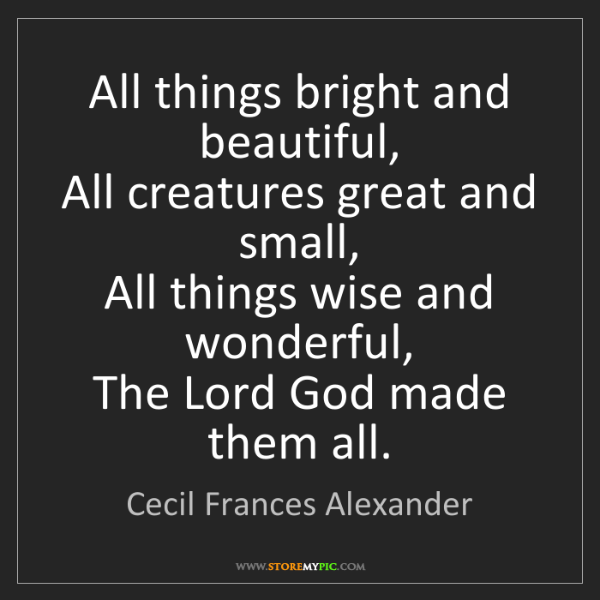 Cecil Frances Alexander: All things bright and beautiful,  All creatures great...