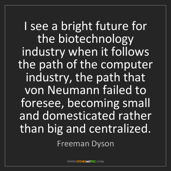 Freeman Dyson: I see a bright future for the biotechnology industry...