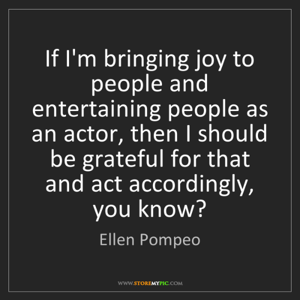 Ellen Pompeo: If I'm bringing joy to people and entertaining people...
